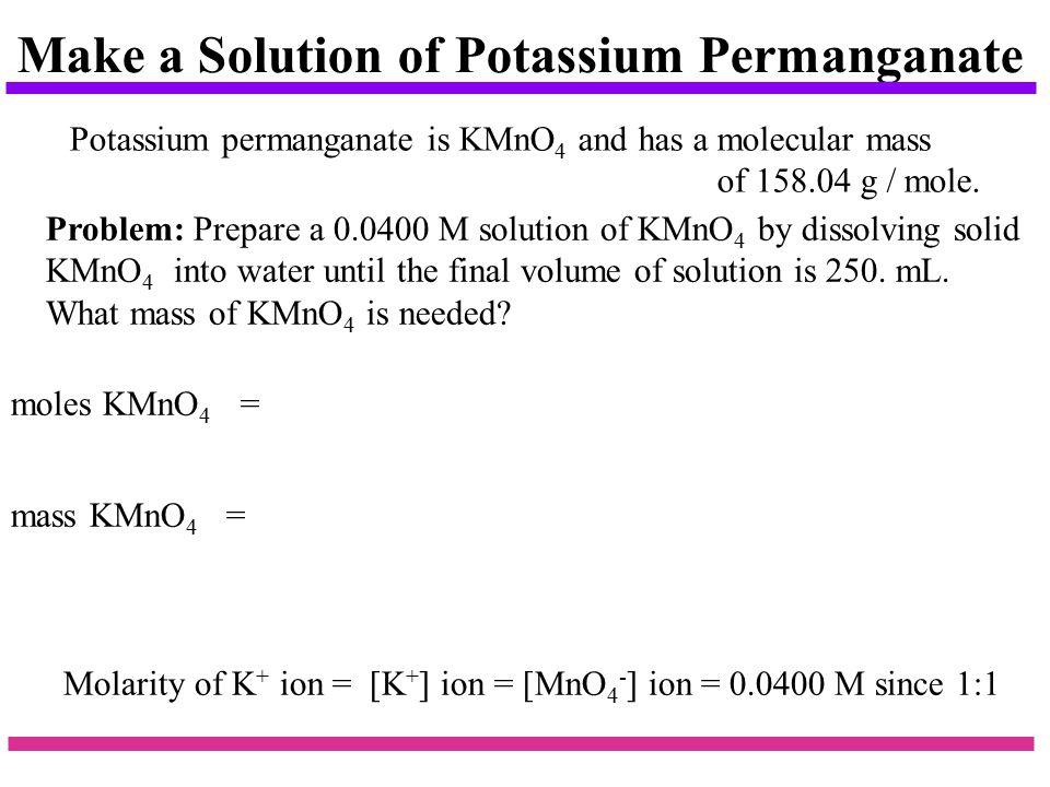 Make a Solution of Potassium Permanganate Potassium permanganate is KMnO 4 and has a molecular mass of g / mole.
