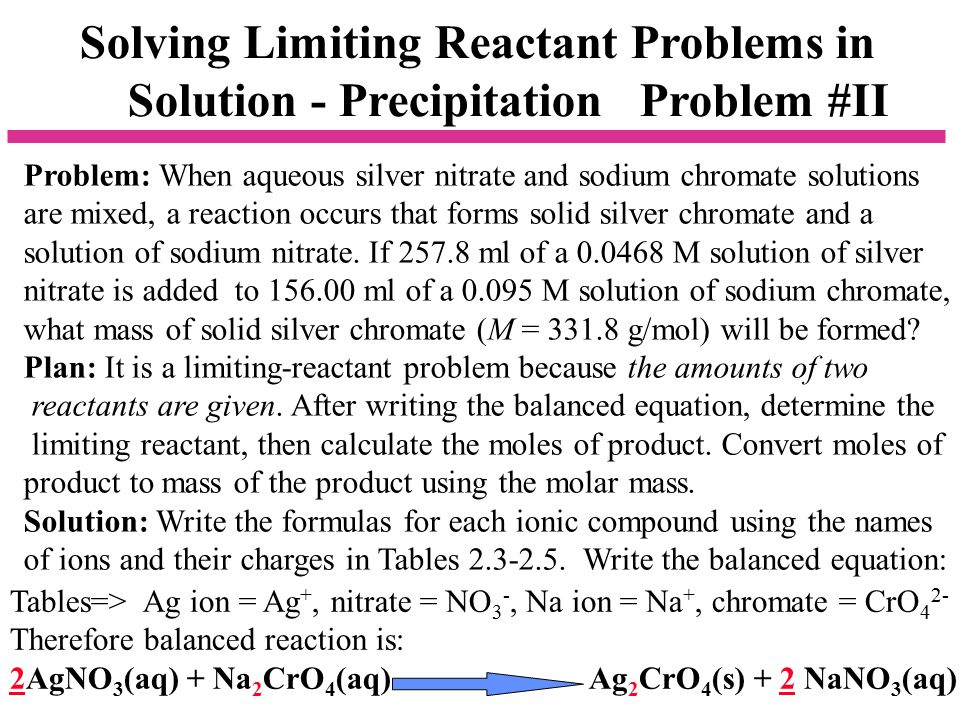 Solving Limiting Reactant Problems in Solution - Precipitation Problem #II Problem: When aqueous silver nitrate and sodium chromate solutions are mixed, a reaction occurs that forms solid silver chromate and a solution of sodium nitrate.