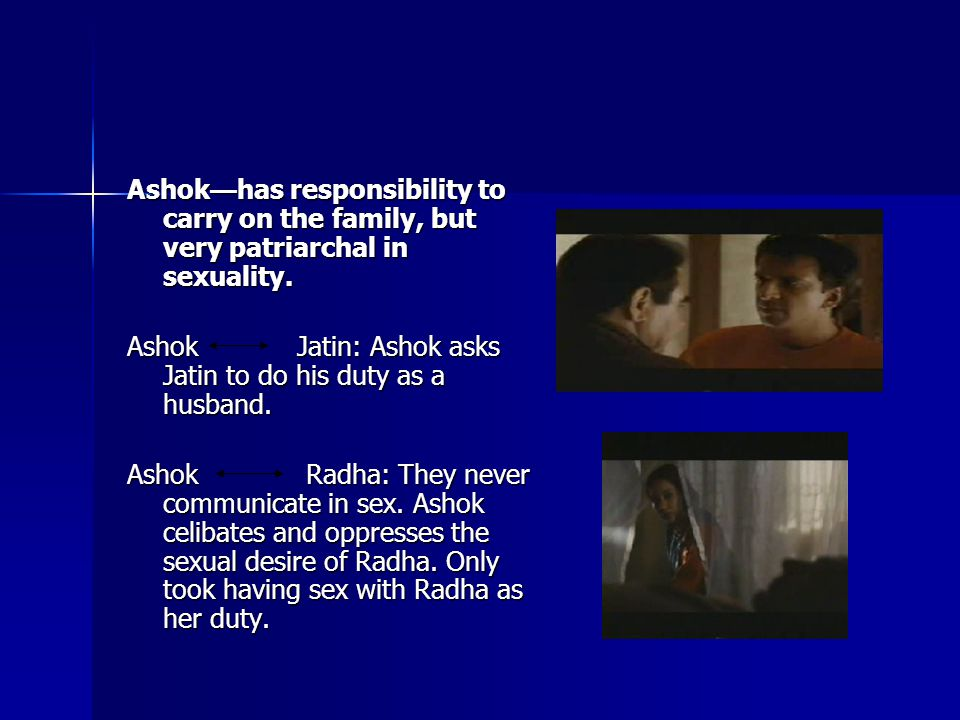Ashok — has responsibility to carry on the family, but very patriarchal in sexuality.