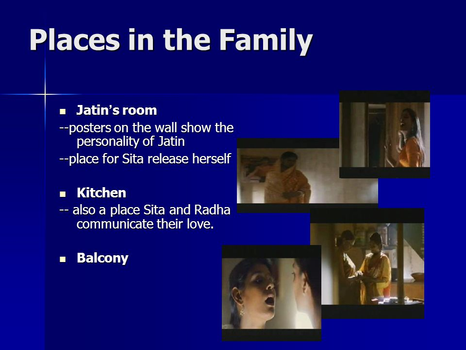 Places in the Family Jatin ' s room Jatin ' s room --posters on the wall show the personality of Jatin --place for Sita release herself Kitchen Kitchen -- also a place Sita and Radha communicate their love.
