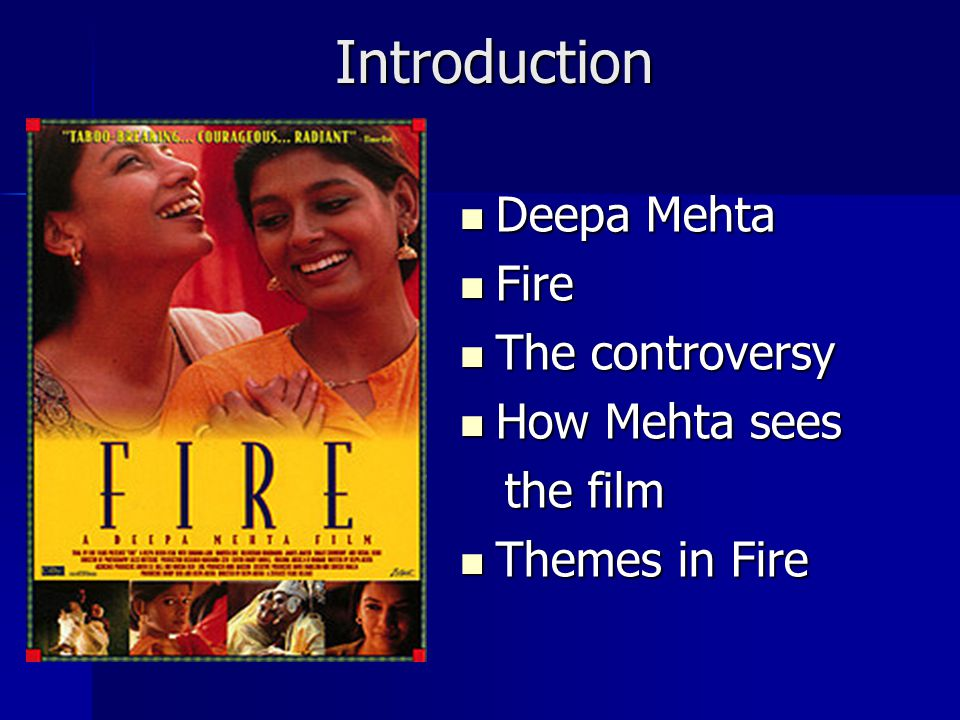 Introduction Introduction Deepa Mehta Deepa Mehta Fire Fire The controversy The controversy How Mehta sees How Mehta sees the film the film Themes in Fire Themes in Fire