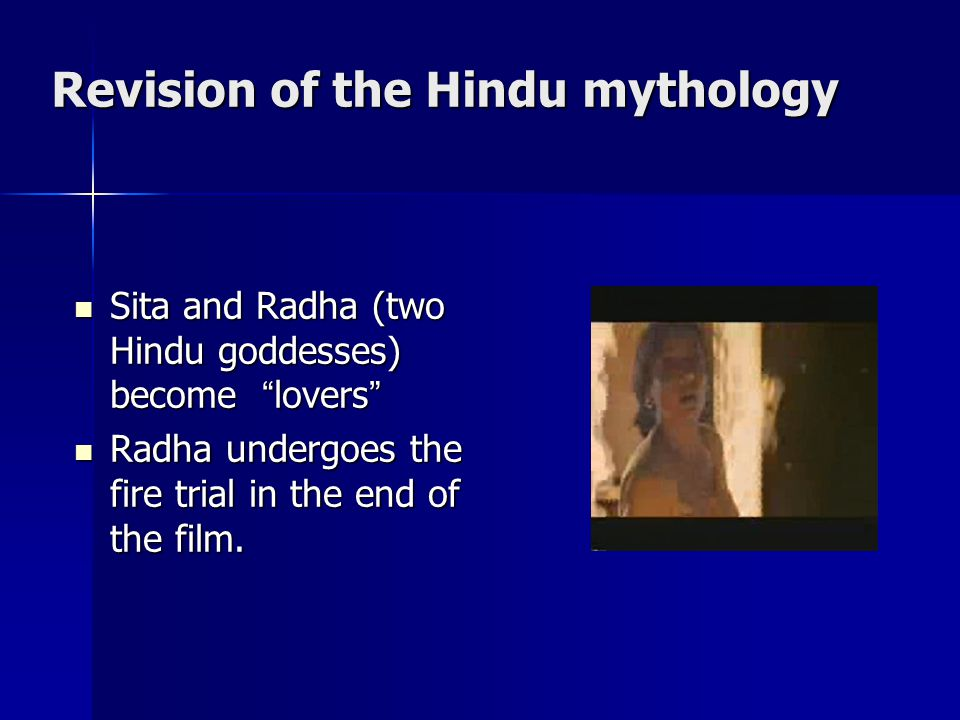 Revision of the Hindu mythology Sita and Radha (two Hindu goddesses) become lovers Sita and Radha (two Hindu goddesses) become lovers Radha undergoes the fire trial in the end of the film.