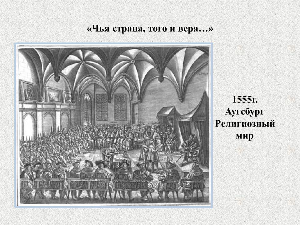«Чья страна, того и вера…» 1555г. Аугсбург Религиозный мир