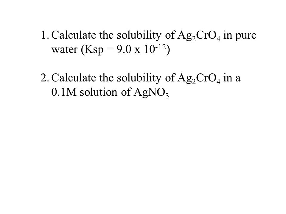 1.Calculate the solubility of Ag 2 CrO 4 in pure water (Ksp = 9.0 x ) 2.Calculate the solubility of Ag 2 CrO 4 in a 0.1M solution of AgNO 3
