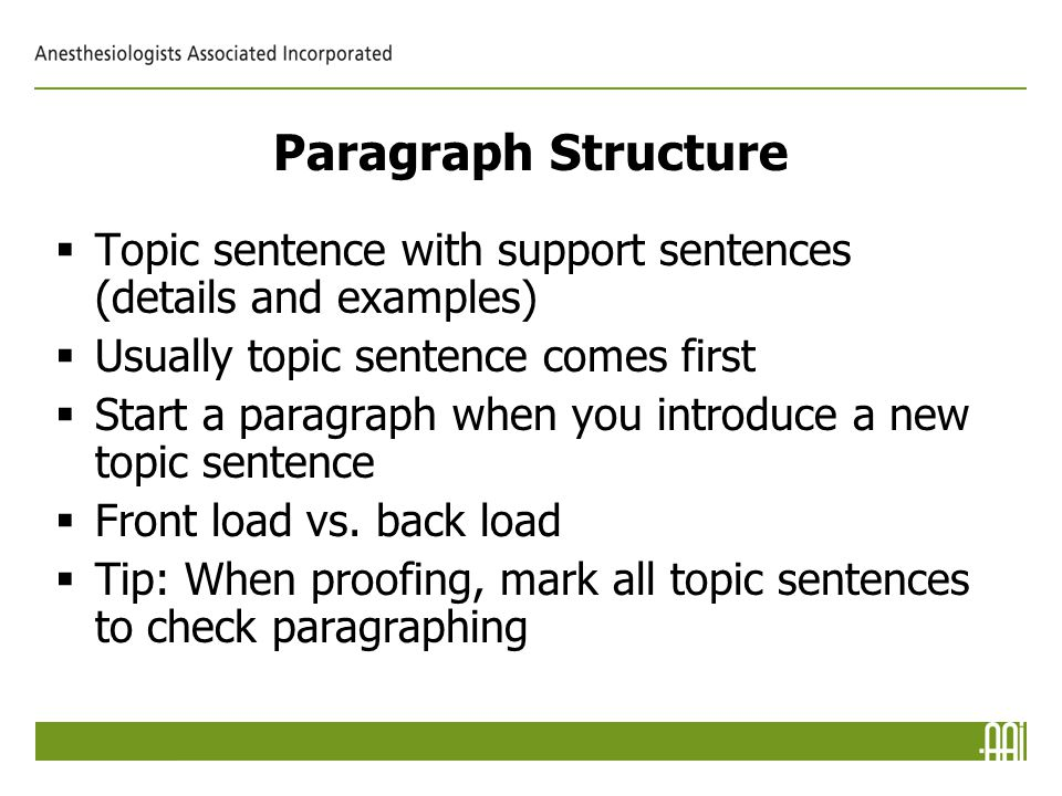 Paragraph Structure  Topic sentence with support sentences (details and examples)  Usually topic sentence comes first  Start a paragraph when you introduce a new topic sentence  Front load vs.
