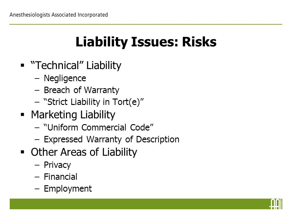 Liability Issues: Risks  Technical Liability –Negligence –Breach of Warranty – Strict Liability in Tort(e)  Marketing Liability – Uniform Commercial Code –Expressed Warranty of Description  Other Areas of Liability –Privacy –Financial –Employment