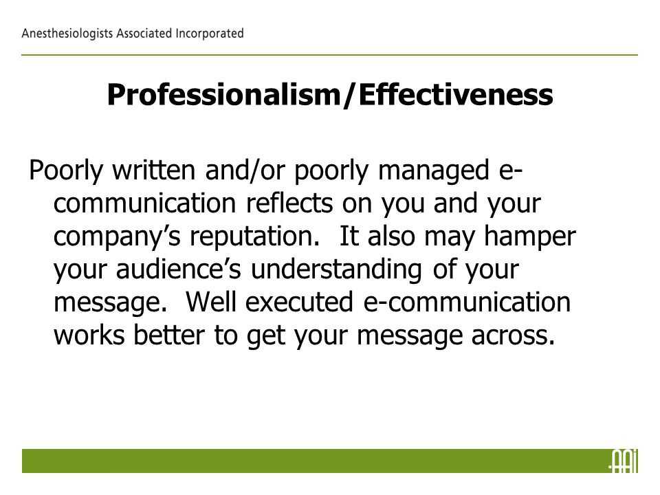 Professionalism/Effectiveness Poorly written and/or poorly managed e- communication reflects on you and your company's reputation.