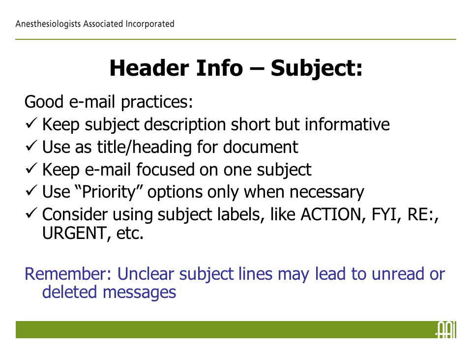 Header Info – Subject: Good e-mail practices: Keep subject description short but informative Use as title/heading for document Keep e-mail focused on one subject Use Priority options only when necessary Consider using subject labels, like ACTION, FYI, RE:, URGENT, etc.