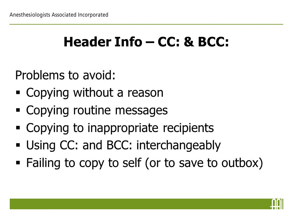 Header Info – CC: & BCC: Problems to avoid:  Copying without a reason  Copying routine messages  Copying to inappropriate recipients  Using CC: and BCC: interchangeably  Failing to copy to self (or to save to outbox)