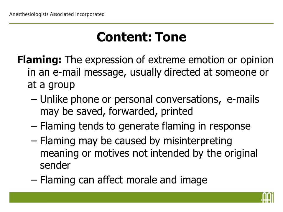 Content: Tone Flaming: The expression of extreme emotion or opinion in an e-mail message, usually directed at someone or at a group –Unlike phone or personal conversations, e-mails may be saved, forwarded, printed –Flaming tends to generate flaming in response –Flaming may be caused by misinterpreting meaning or motives not intended by the original sender –Flaming can affect morale and image