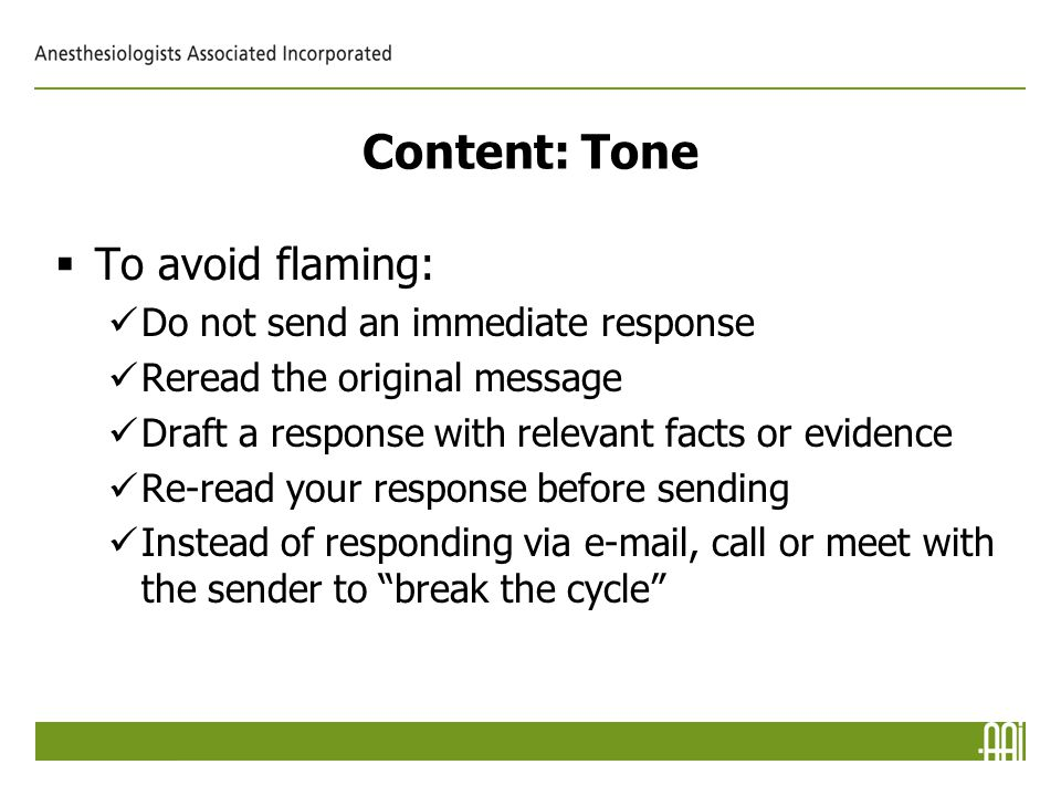 Content: Tone  To avoid flaming: Do not send an immediate response Reread the original message Draft a response with relevant facts or evidence Re-read your response before sending Instead of responding via e-mail, call or meet with the sender to break the cycle