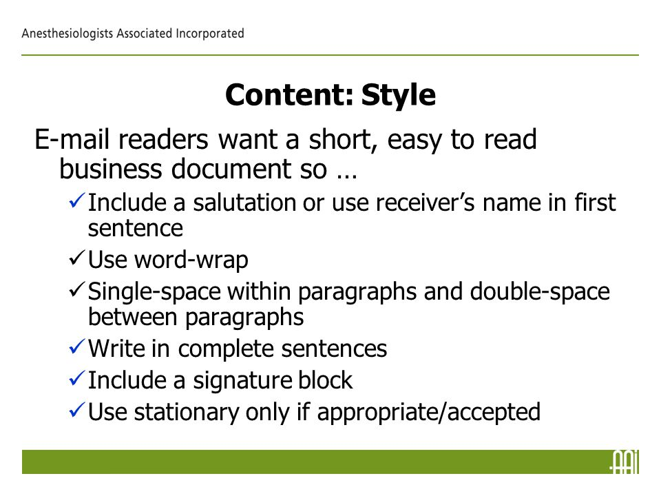 Content: Style E-mail readers want a short, easy to read business document so … Include a salutation or use receiver's name in first sentence Use word-wrap Single-space within paragraphs and double-space between paragraphs Write in complete sentences Include a signature block Use stationary only if appropriate/accepted