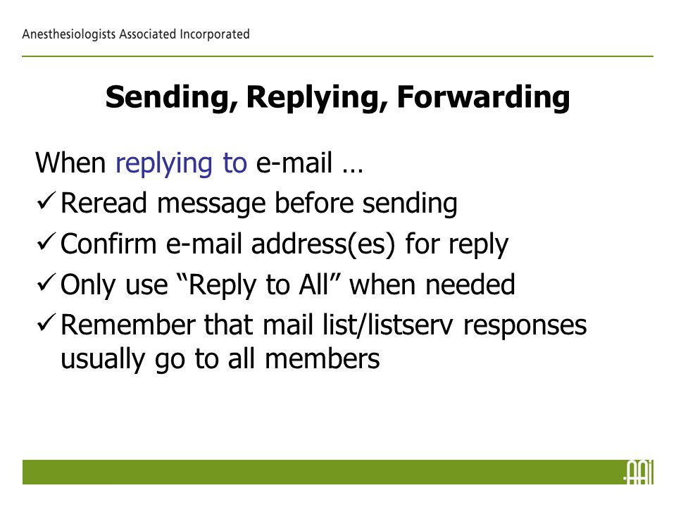 Sending, Replying, Forwarding When replying to e-mail … Reread message before sending Confirm e-mail address(es) for reply Only use Reply to All when needed Remember that mail list/listserv responses usually go to all members