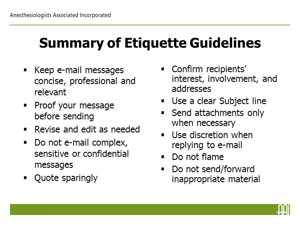 Summary of Etiquette Guidelines  Keep e-mail messages concise, professional and relevant  Proof your message before sending  Revise and edit as needed  Do not e-mail complex, sensitive or confidential messages  Quote sparingly  Confirm recipients' interest, involvement, and addresses  Use a clear Subject line  Send attachments only when necessary  Use discretion when replying to e-mail  Do not flame  Do not send/forward inappropriate material