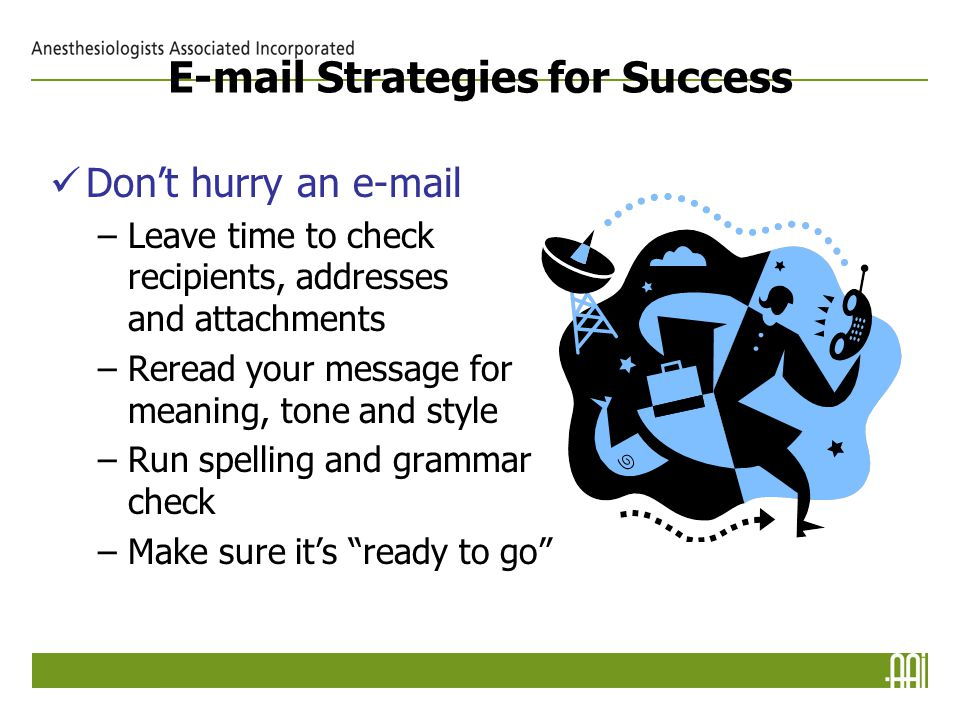 E-mail Strategies for Success Don't hurry an e-mail –Leave time to check recipients, addresses and attachments –Reread your message for meaning, tone and style –Run spelling and grammar check –Make sure it's ready to go