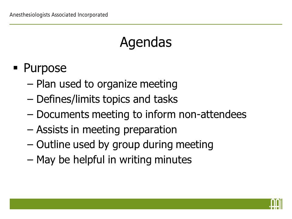 Agendas  Purpose –Plan used to organize meeting –Defines/limits topics and tasks –Documents meeting to inform non-attendees –Assists in meeting preparation –Outline used by group during meeting –May be helpful in writing minutes