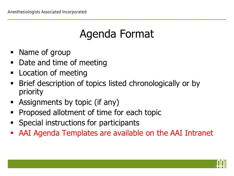 Agenda Format  Name of group  Date and time of meeting  Location of meeting  Brief description of topics listed chronologically or by priority  Assignments by topic (if any)  Proposed allotment of time for each topic  Special instructions for participants  AAI Agenda Templates are available on the AAI Intranet