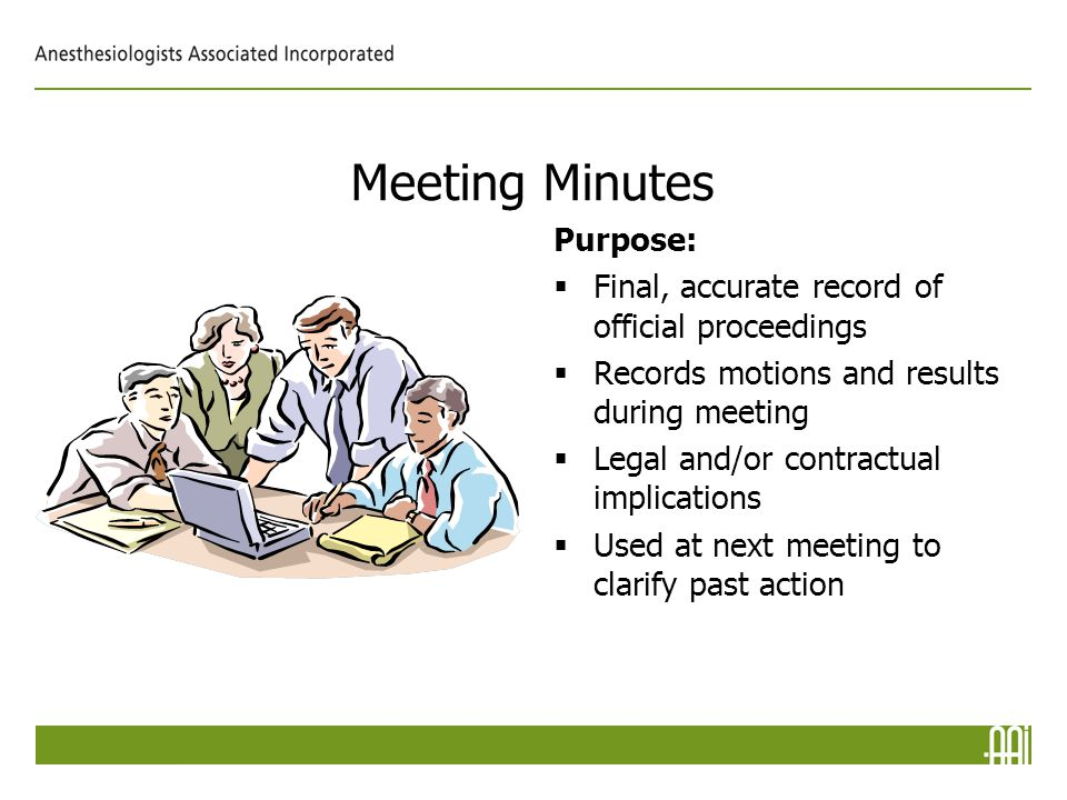 Meeting Minutes Purpose:  Final, accurate record of official proceedings  Records motions and results during meeting  Legal and/or contractual implications  Used at next meeting to clarify past action