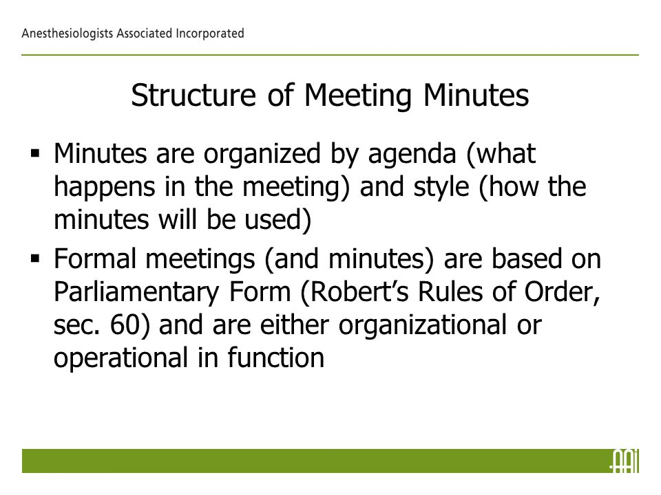 Structure of Meeting Minutes  Minutes are organized by agenda (what happens in the meeting) and style (how the minutes will be used)  Formal meetings (and minutes) are based on Parliamentary Form (Robert's Rules of Order, sec.