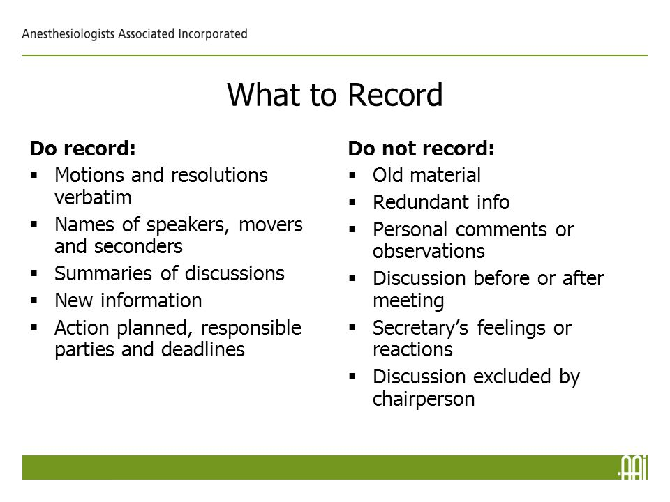 What to Record Do record:  Motions and resolutions verbatim  Names of speakers, movers and seconders  Summaries of discussions  New information  Action planned, responsible parties and deadlines Do not record:  Old material  Redundant info  Personal comments or observations  Discussion before or after meeting  Secretary's feelings or reactions  Discussion excluded by chairperson