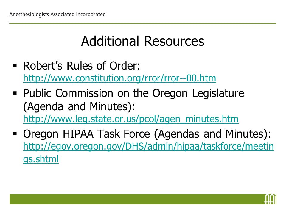 Additional Resources  Robert's Rules of Order: http://www.constitution.org/rror/rror--00.htm http://www.constitution.org/rror/rror--00.htm  Public Commission on the Oregon Legislature (Agenda and Minutes): http://www.leg.state.or.us/pcol/agen_minutes.htm http://www.leg.state.or.us/pcol/agen_minutes.htm  Oregon HIPAA Task Force (Agendas and Minutes): http://egov.oregon.gov/DHS/admin/hipaa/taskforce/meetin gs.shtml http://egov.oregon.gov/DHS/admin/hipaa/taskforce/meetin gs.shtml
