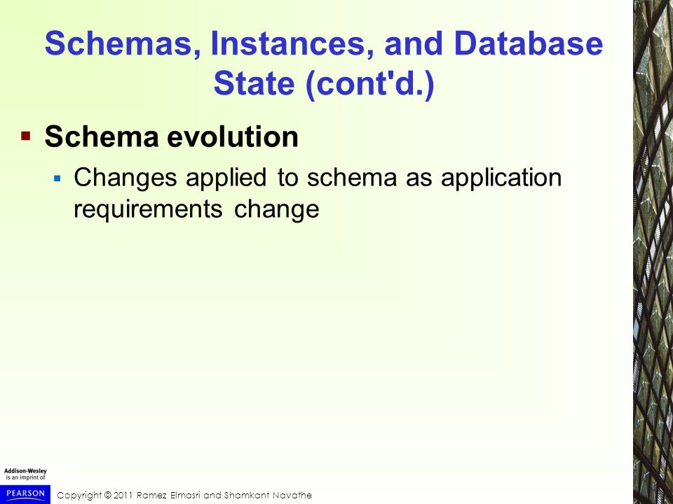 Copyright © 2011 Ramez Elmasri and Shamkant Navathe Schemas, Instances, and Database State (cont d.)  Schema evolution  Changes applied to schema as application requirements change