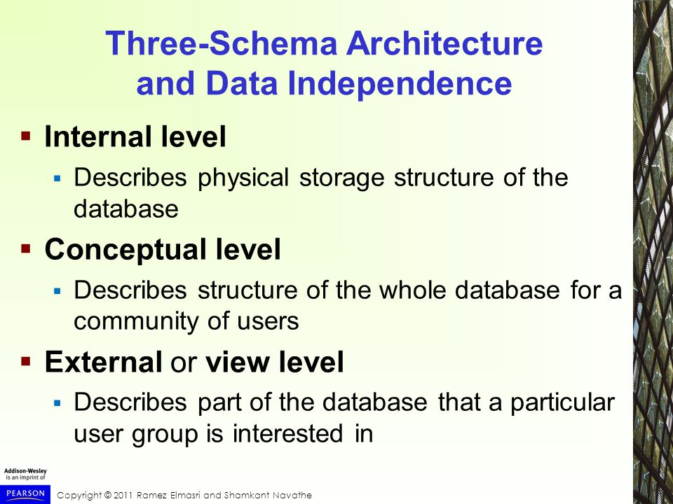 Copyright © 2011 Ramez Elmasri and Shamkant Navathe Three-Schema Architecture and Data Independence  Internal level  Describes physical storage structure of the database  Conceptual level  Describes structure of the whole database for a community of users  External or view level  Describes part of the database that a particular user group is interested in