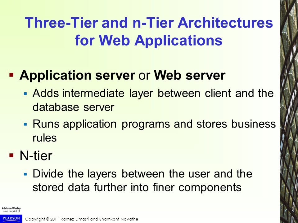 Copyright © 2011 Ramez Elmasri and Shamkant Navathe Three-Tier and n-Tier Architectures for Web Applications  Application server or Web server  Adds intermediate layer between client and the database server  Runs application programs and stores business rules  N-tier  Divide the layers between the user and the stored data further into finer components