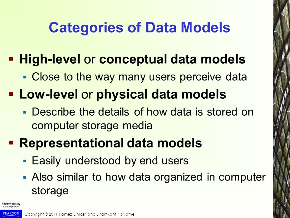 Copyright © 2011 Ramez Elmasri and Shamkant Navathe Categories of Data Models  High-level or conceptual data models  Close to the way many users perceive data  Low-level or physical data models  Describe the details of how data is stored on computer storage media  Representational data models  Easily understood by end users  Also similar to how data organized in computer storage