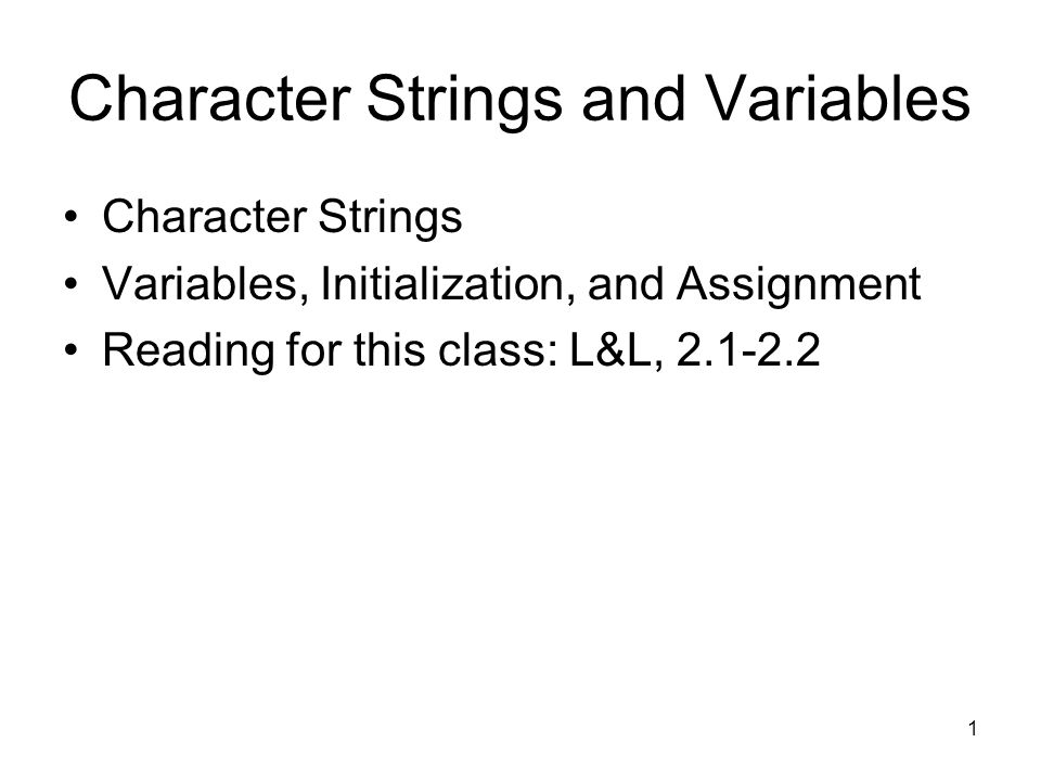 1 Character Strings and Variables Character Strings Variables, Initialization, and Assignment Reading for this class: L&L,