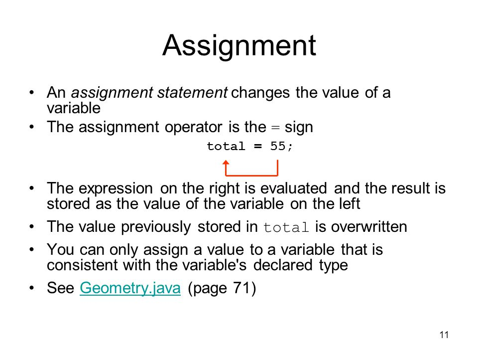11 Assignment An assignment statement changes the value of a variable The assignment operator is the = sign The expression on the right is evaluated and the result is stored as the value of the variable on the left The value previously stored in total is overwritten You can only assign a value to a variable that is consistent with the variable s declared type See Geometry.java (page 71)Geometry.java total = 55;