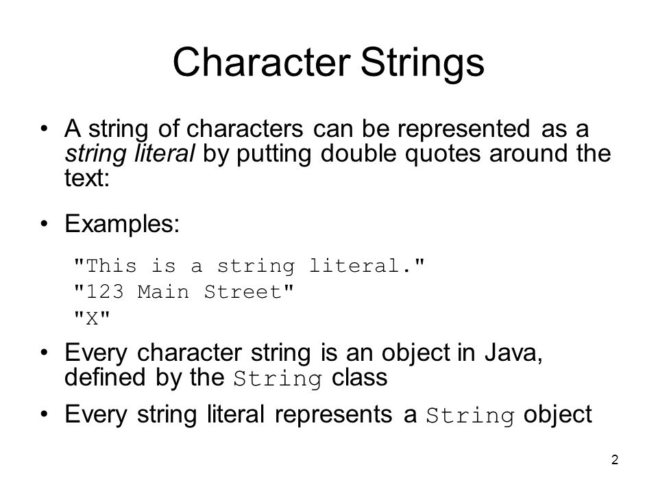 2 Character Strings A string of characters can be represented as a string literal by putting double quotes around the text: Examples: This is a string literal. 123 Main Street X Every character string is an object in Java, defined by the String class Every string literal represents a String object