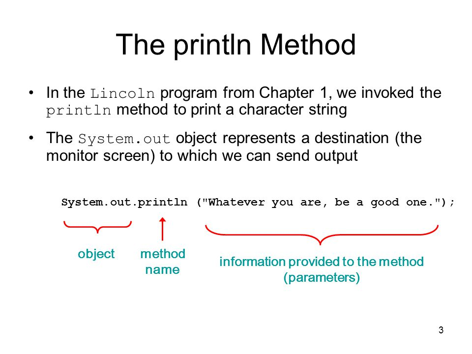 3 The println Method In the Lincoln program from Chapter 1, we invoked the println method to print a character string The System.out object represents a destination (the monitor screen) to which we can send output System.out.println ( Whatever you are, be a good one. ); object method name information provided to the method (parameters)