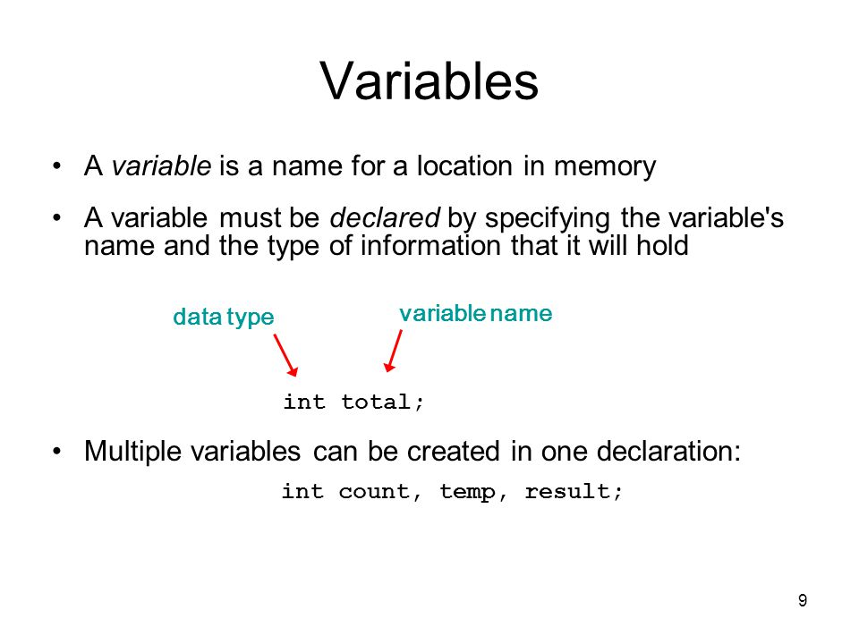 9 Variables A variable is a name for a location in memory A variable must be declared by specifying the variable s name and the type of information that it will hold Multiple variables can be created in one declaration: int total; int count, temp, result; data type variable name