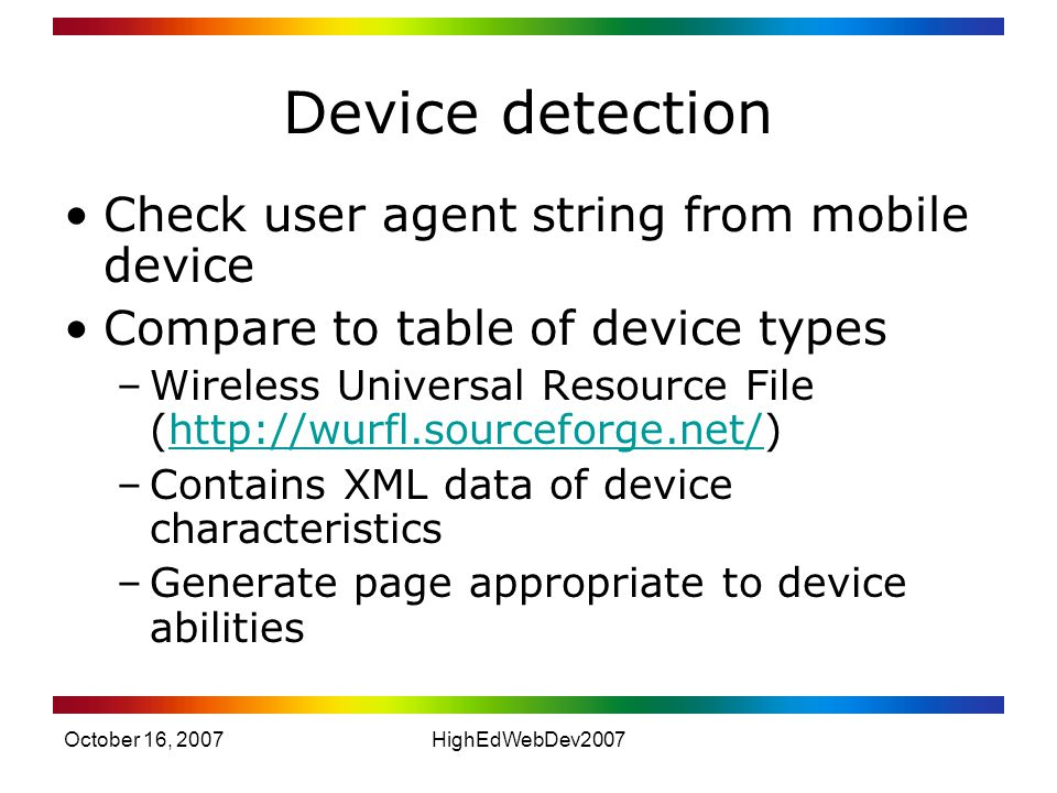 October 16, 2007HighEdWebDev2007 Device detection Check user agent string from mobile device Compare to table of device types –Wireless Universal Resource File (  –Contains XML data of device characteristics –Generate page appropriate to device abilities