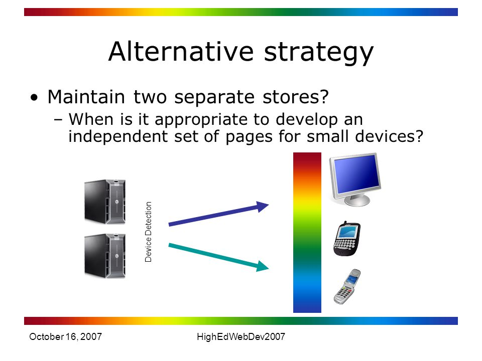 October 16, 2007HighEdWebDev2007 Alternative strategy Maintain two separate stores.