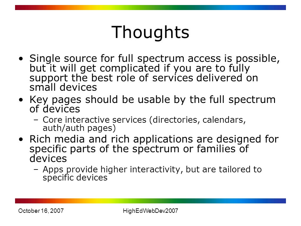 October 16, 2007HighEdWebDev2007 Thoughts Single source for full spectrum access is possible, but it will get complicated if you are to fully support the best role of services delivered on small devices Key pages should be usable by the full spectrum of devices –Core interactive services (directories, calendars, auth/auth pages) Rich media and rich applications are designed for specific parts of the spectrum or families of devices –Apps provide higher interactivity, but are tailored to specific devices