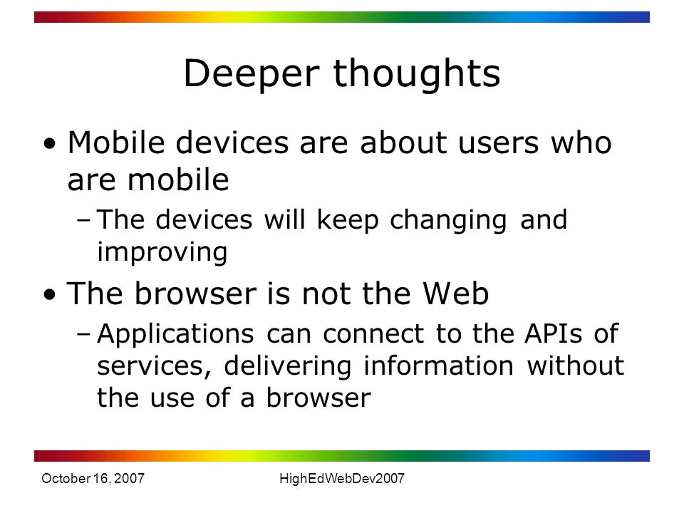 October 16, 2007HighEdWebDev2007 Deeper thoughts Mobile devices are about users who are mobile –The devices will keep changing and improving The browser is not the Web –Applications can connect to the APIs of services, delivering information without the use of a browser