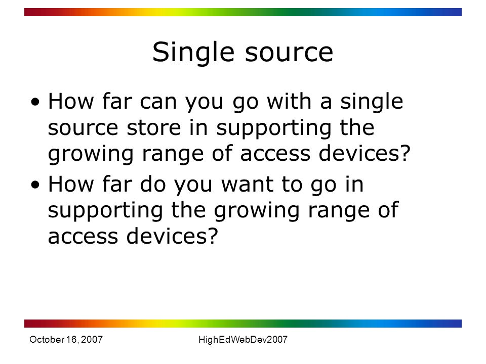 October 16, 2007HighEdWebDev2007 Single source How far can you go with a single source store in supporting the growing range of access devices.