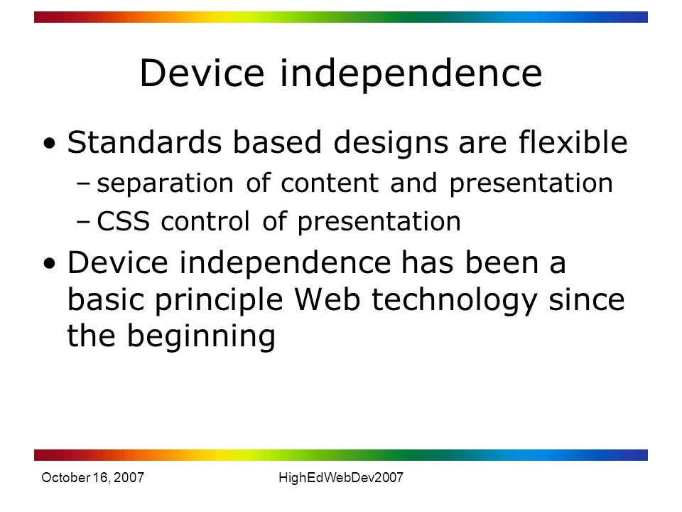 October 16, 2007HighEdWebDev2007 Device independence Standards based designs are flexible –separation of content and presentation –CSS control of presentation Device independence has been a basic principle Web technology since the beginning
