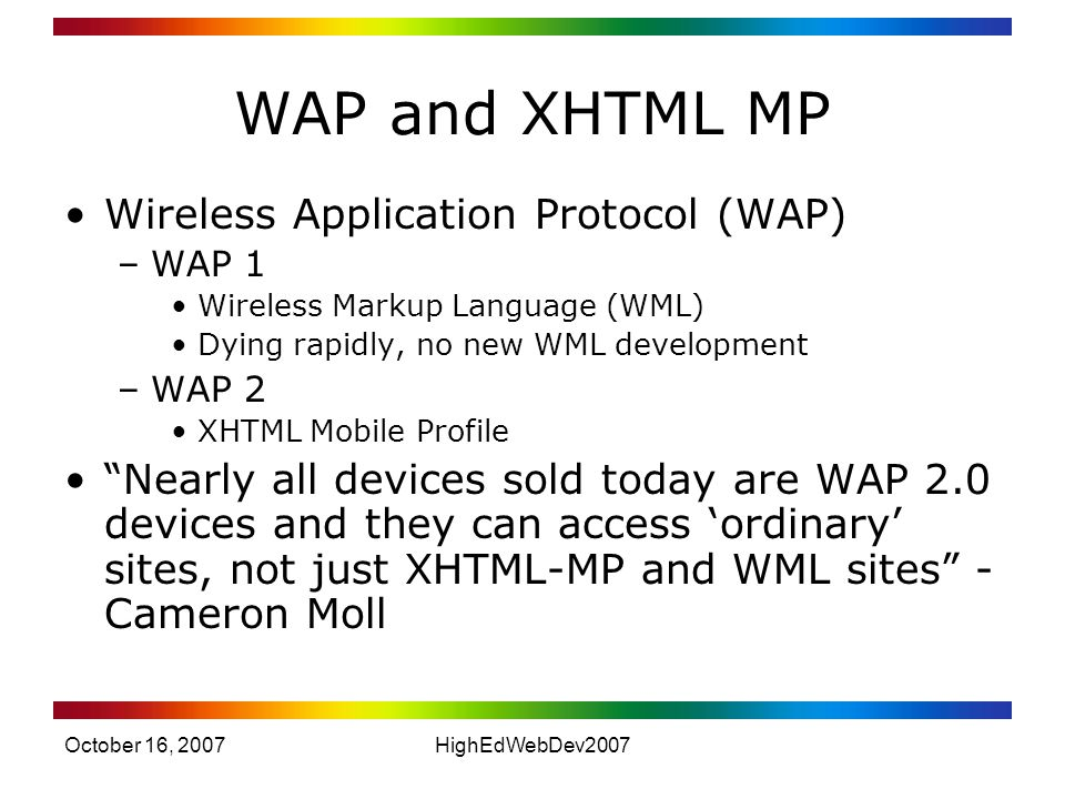 October 16, 2007HighEdWebDev2007 WAP and XHTML MP Wireless Application Protocol (WAP) –WAP 1 Wireless Markup Language (WML) Dying rapidly, no new WML development –WAP 2 XHTML Mobile Profile Nearly all devices sold today are WAP 2.0 devices and they can access 'ordinary' sites, not just XHTML-MP and WML sites - Cameron Moll