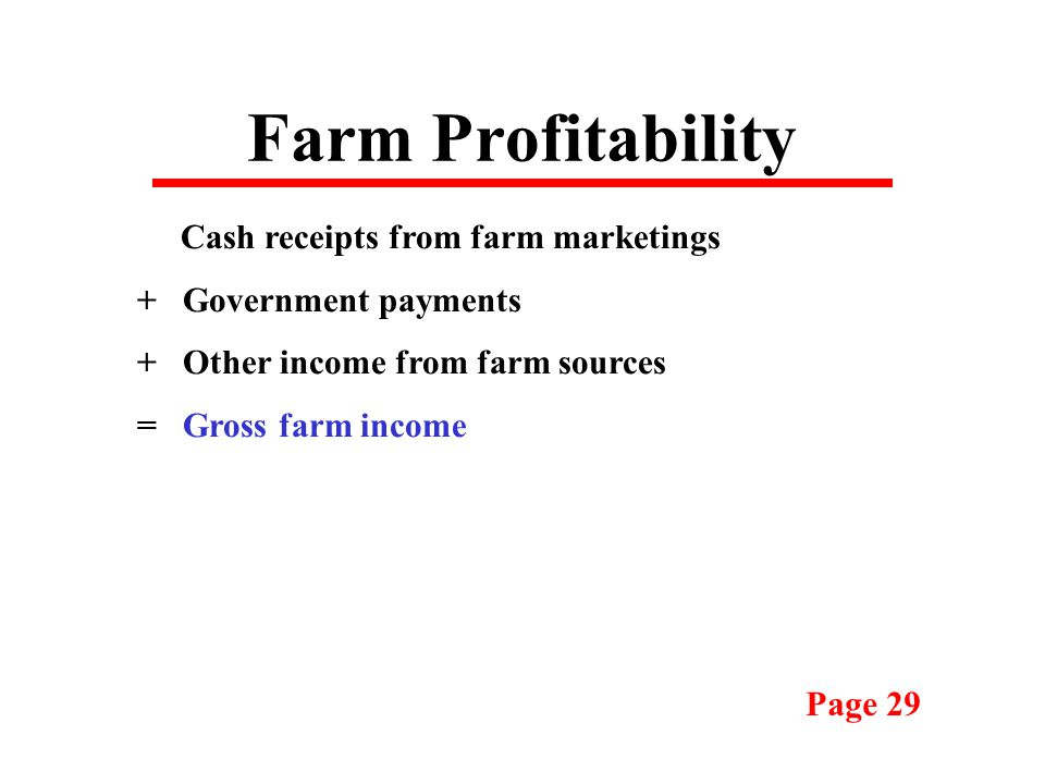 Farm Profitability Cash receipts from farm marketings + Government payments + Other income from farm sources = Gross farm income Page 29