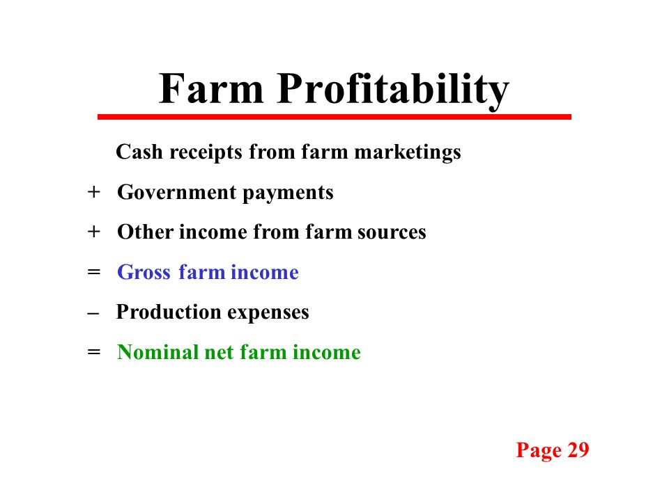 Farm Profitability Cash receipts from farm marketings + Government payments + Other income from farm sources = Gross farm income – Production expenses = Nominal net farm income Page 29