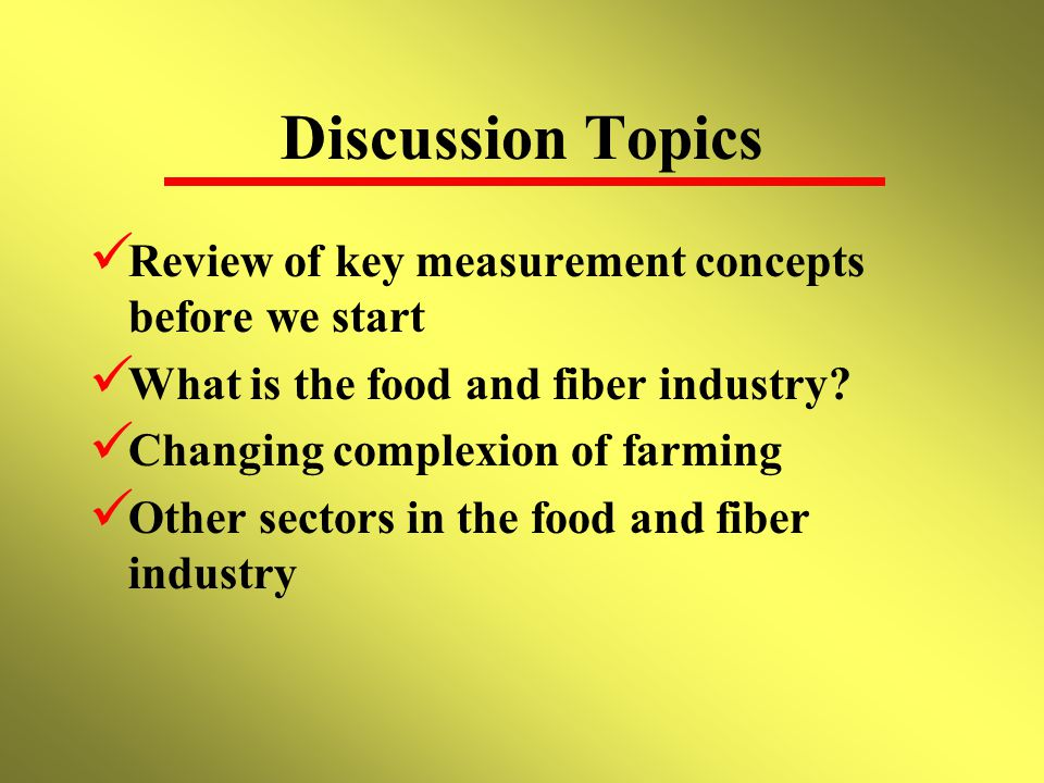 Discussion Topics Review of key measurement concepts before we start What is the food and fiber industry.