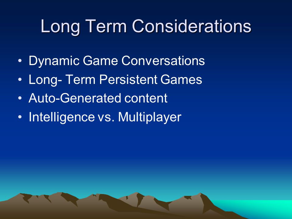 Long Term Considerations Dynamic Game Conversations Long- Term Persistent Games Auto-Generated content Intelligence vs.