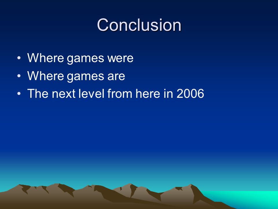 Conclusion Where games were Where games are The next level from here in 2006
