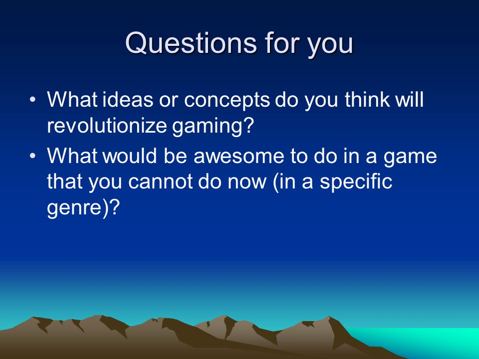 Questions for you What ideas or concepts do you think will revolutionize gaming.