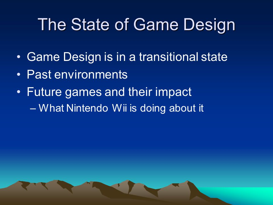 The State of Game Design Game Design is in a transitional state Past environments Future games and their impact –What Nintendo Wii is doing about it