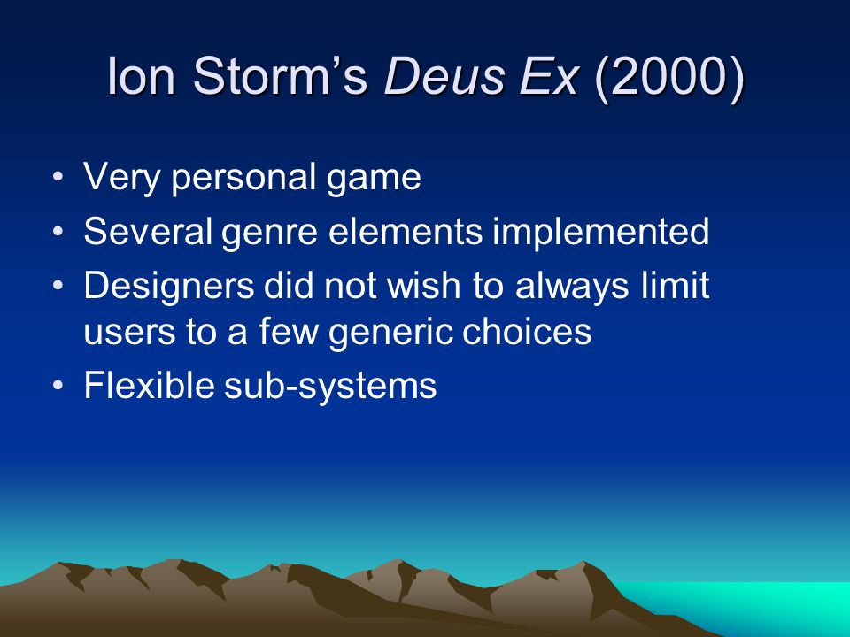 Ion Storm's Deus Ex (2000) Very personal game Several genre elements implemented Designers did not wish to always limit users to a few generic choices Flexible sub-systems