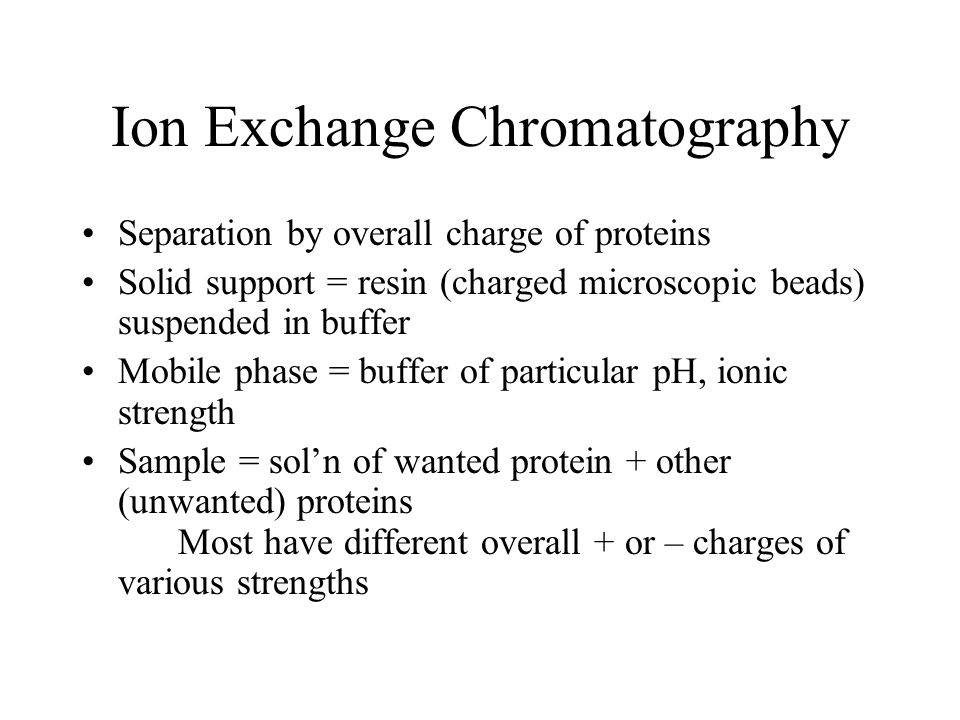 Ion Exchange Chromatography Separation by overall charge of proteins Solid support = resin (charged microscopic beads) suspended in buffer Mobile phase = buffer of particular pH, ionic strength Sample = sol'n of wanted protein + other (unwanted) proteins Most have different overall + or – charges of various strengths